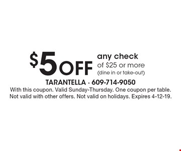 $5 off any check of $25 or more (dine in or take-out). With this coupon. Valid Sunday-Thursday. One coupon per table. Not valid with other offers. Not valid on holidays. Expires 4-12-19.