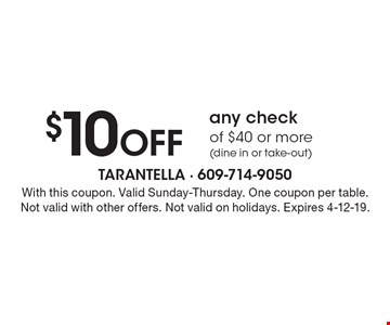 $10 off any check of $40 or more (dine in or take-out). With this coupon. Valid Sunday-Thursday. One coupon per table. Not valid with other offers. Not valid on holidays. Expires 4-12-19.