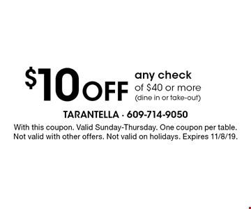 $10 off any check of $40 or more (dine in or take-out). With this coupon. Valid Sunday-Thursday. One coupon per table. Not valid with other offers. Not valid on holidays. Expires 11/8/19.