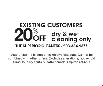 EXISTING CUSTOMERS 20% Off dry & wet cleaning only. Must present this coupon to receive discount. Cannot be combined with other offers. Excludes alterations, household items, laundry shirts & leather suede. Expires 6/14/19.