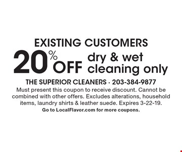 Existing Customers - 20% off dry & wet cleaning only. Must present this coupon to receive discount. Cannot be combined with other offers. Excludes alterations, household items, laundry shirts & leather suede. Expires 3-22-19. Go to LocalFlavor.com for more coupons.