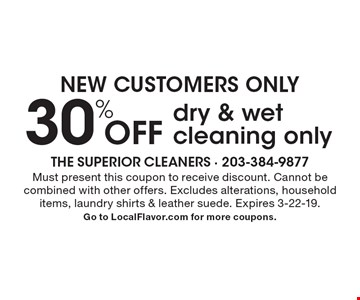 New Customers - Only 30% off dry & wet cleaning only. Must present this coupon to receive discount. Cannot be combined with other offers. Excludes alterations, household items, laundry shirts & leather suede. Expires 3-22-19. Go to LocalFlavor.com for more coupons.