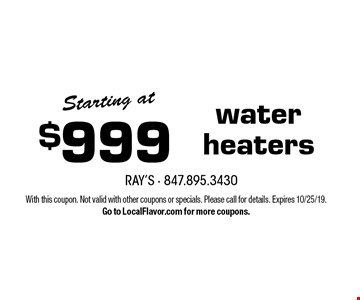 Starting at $999 water heaters. With this coupon. Not valid with other coupons or specials. Please call for details. Expires 10/25/19. Go to LocalFlavor.com for more coupons.