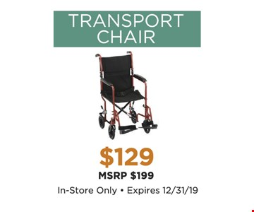 Transport Chair $129. In-store only. Expires12/31/19
