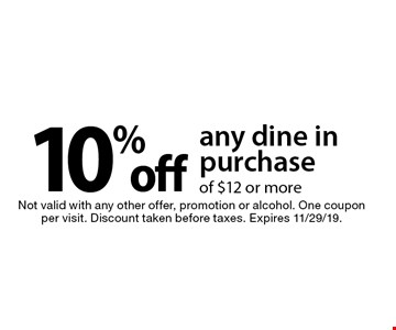 10% off any dine in purchase of $12 or more. Not valid with any other offer, promotion or alcohol. One coupon per visit. Discount taken before taxes. Expires 11/29/19.