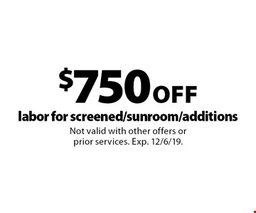 $750 Off labor for screened/sunroom/additions. Not valid with other offers or prior services. Exp. 12/6/19.