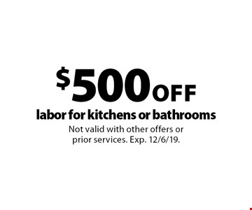 $500 Off labor for kitchens or bathrooms. Not valid with other offers or prior services. Exp. 12/6/19.