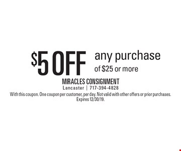 $5 off any purchase of $25 or more. With this coupon. One coupon per customer, per day. Not valid with other offers or prior purchases. Expires 12/30/19.