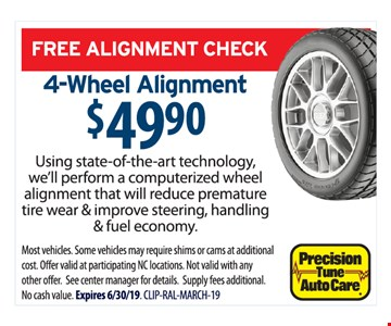Free alignment check. 4-wheel alignment $49.90. Using state-of-the-art technology, we'll perform a computerized wheel alignment that will reduce premature tire wear & improve steering, handling & fuel economy. Most vehicles. Some vehicles may require shims or cams at additional cost. Offer valid at participating NC locations. Cannot be combined with any other offer. See center manager for details. Supply fees additional. Expires06/30/19. CLIP-RAL-MARCH-19