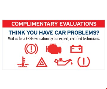 Complimentary Evaluations. THINK YOU HAVE CAR PROBLEMS? Visit us for a FREE evaluation by our expert, certified technicians.