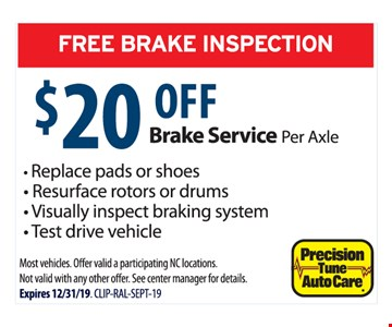 $20 OFF Brake Service per Axle . - Replace pads or Shoes - Resurface rotors drums.- Visually inspect braking system - Test drive vehicle. Most vehicles. Off er valid a participating NC locations. Not valid with any other off er. See center manager for details.Expires 12/31/19. CLIP-RAL-SEPT-19