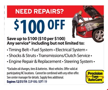 $100 OFF Save up to $100 ($10 per $100)- Timing Belt - Fuel System - Electrical System -- Shocks & Struts - Transmissions/Clutch Service - - Engine Repair & Replacement - Steering System - *Excludes oil changes, tires & batteries. Most vehicles. Off er valid at participating NC locations. Cannot be combined with any other off er. See center manager for details. Supply fees additional. Expires 12/31/19. CLIP-RAL-SEPT-19 Any service* including but not limited to: