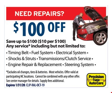 $100 Off. Save up to $100 ($10 per $100). Any service including but not limited to: timing belt, fuel system, electrical system, shock & struts, transmission/clutch service, engine repair & replacement and steering system. Excludes oil changes, tires & batteries. Most vehicles. Offer valid at participating NC locations. Cannot be combined with any other offer. See center manager for details. Supply fees additional. Expires 1/31/20.