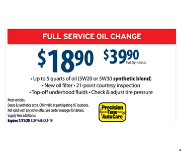 Full service oil change $18.90 or $39.90 Full Synthetic. Up to 5 quarts of oil (5W20 or 5W30 synthetic blend), new oil filter, 21-point courtesy inspection, top-off underhood fluids, check & adjust tire pressure. Most vehicles. Dexos & synthetics extra. Offer valid at participating NC locations. Not valid with any other offer. See center manager for details. Supply fees additional. Expires 1-31-20.