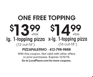 "one free topping $13.99 +tax lg. 1-topping pizza (12 cut-16"") OR $14.99 +tax x-lg. 1-topping pizza(16 cut-18""). With this coupon. Not valid with other offers or prior purchases. Expires 12/6/19. Go to LocalFlavor.com for more coupons."