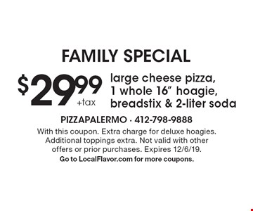 "FAMILY Special $29.99 +tax large cheese pizza, 1 whole 16"" hoagie, breadstix & 2-liter soda. With this coupon. Extra charge for deluxe hoagies. Additional toppings extra. Not valid with other offers or prior purchases. Expires 12/6/19. Go to LocalFlavor.com for more coupons."