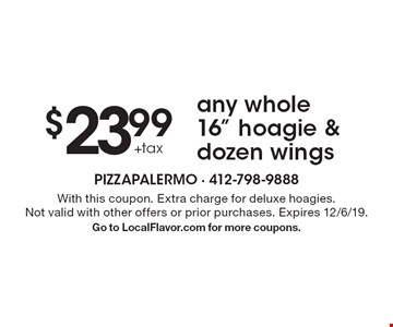 "$23.99 +tax any whole 16"" hoagie & dozen wings. With this coupon. Extra charge for deluxe hoagies. Not valid with other offers or prior purchases. Expires 12/6/19. Go to LocalFlavor.com for more coupons."