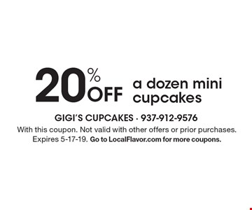 20% Off a dozen mini cupcakes. With this coupon. Not valid with other offers or prior purchases. Expires 5-17-19. Go to LocalFlavor.com for more coupons.