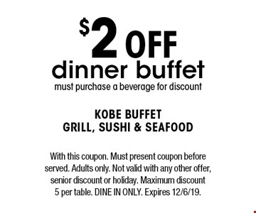 $2 off dinner buffet. Must purchase a beverage for discount. With this coupon. Must present coupon before served. Adults only. Not valid with any other offer, senior discount or holiday. Maximum discount 5 per table. Dine in only. Expires 12/6/19.