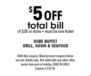 $5 off total bill of $35 or more. Must be one ticket. With this coupon. Must present coupon before served. Adults only. Not valid with any other offer, senior discount or holiday. Dine in only. Expires 12/6/19.
