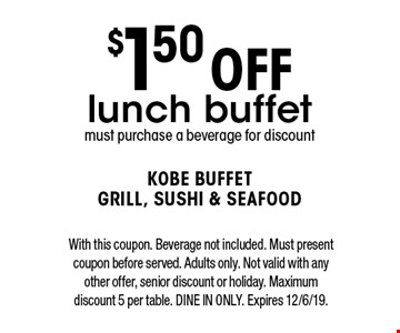 $1.50 off lunch buffet. Must purchase a beverage for discount. With this coupon. Beverage not included. Must present coupon before served. Adults only. Not valid with any other offer, senior discount or holiday. Maximum discount 5 per table. Dine in only. Expires 12/6/19.