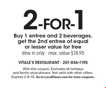 2 -for-1. Buy 1 entree and 2 beverages, get the 2nd entree of equal or lesser value for free dine in only - max. value $18.95. With this coupon. Excludes all holidays and family-style dinners. Not valid with other offers. Expires 2-8-19. Go to LocalFlavor.com for more coupons.