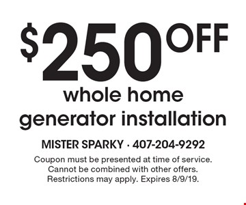 $250 off whole home generator installation. Coupon must be presented at time of service. Cannot be combined with other offers. Restrictions may apply. Expires 8/9/19.