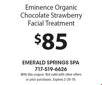 $85 Eminence Organic Chocolate Strawberry Facial Treatment. With this coupon. Not valid with other offers or prior purchases. Expires 2-28-19.