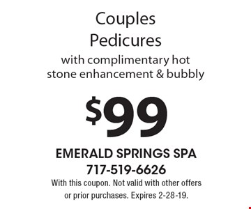 $99 Couples Pedicures with complimentary hot stone enhancement & bubbly. With this coupon. Not valid with other offers or prior purchases. Expires 2-28-19.