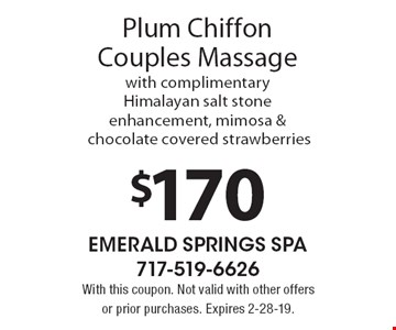 $170 Plum Chiffon Couples Massage with complimentary Himalayan salt stone enhancement, mimosa & chocolate covered strawberries. With this coupon. Not valid with other offers or prior purchases. Expires 2-28-19.