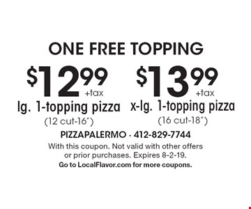 """one free topping: $12.99 + tax lg. 1-topping pizza (12 cut-16"""") or $13.99 + tax x-lg. 1-topping pizza (16 cut-18""""). With this coupon. Not valid with other offers or prior purchases. Expires 8-2-19. Go to LocalFlavor.com for more coupons."""
