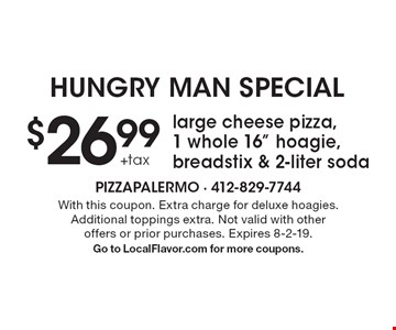 """Hungry Man Special $26.99 + tax large cheese pizza, 1 whole 16"""" hoagie, breadstix & 2-liter soda. With this coupon. Extra charge for deluxe hoagies. Additional toppings extra. Not valid with other offers or prior purchases. Expires 8-2-19. Go to LocalFlavor.com for more coupons."""