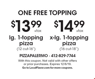 """one free topping $13.99 +tax lg. 1-topping pizza (12 cut-16"""") OR $14.99 +tax x-lg. 1-topping pizza(16 cut-18""""). With this coupon. Not valid with other offers or prior purchases. Expires 12/6/19. Go to LocalFlavor.com for more coupons."""