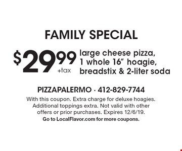 """family Special $29.99 +tax large cheese pizza, 1 whole 16"""" hoagie, breadstix & 2-liter soda. With this coupon. Extra charge for deluxe hoagies. Additional toppings extra. Not valid with other offers or prior purchases. Expires 12/6/19. Go to LocalFlavor.com for more coupons."""