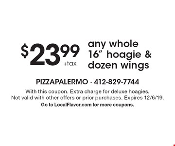 """$23.99 +tax any whole 16"""" hoagie & dozen wings. With this coupon. Extra charge for deluxe hoagies. Not valid with other offers or prior purchases. Expires 12/6/19. Go to LocalFlavor.com for more coupons."""