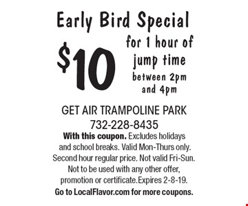 Early Bird Special $10 for 1 hour of jump time between 2pm and 4pm. With this coupon. Excludes holidays and school breaks. Valid Mon-Thurs only. Second hour regular price. Not valid Fri-Sun.Not to be used with any other offer,promotion or certificate.Expires 2-8-19.Go to LocalFlavor.com for more coupons.