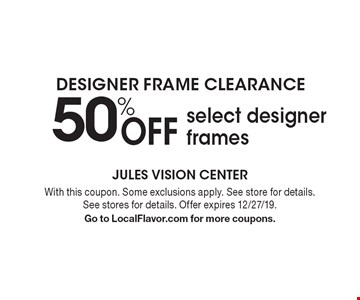 Designer frame clearance 50% OFF select designer frames. With this coupon. Some exclusions apply. See store for details. See stores for details. Offer expires 12/27/19. Go to LocalFlavor.com for more coupons.
