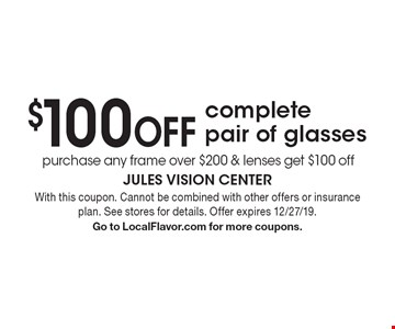 $100 OFF complete pair of glasses purchase any frame over $200 & lenses get $100 off. With this coupon. Cannot be combined with other offers or insurance plan. See stores for details. Offer expires 12/27/19. Go to LocalFlavor.com for more coupons.