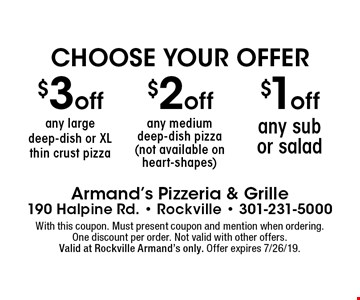 Choose Your Offer: $3 off any large deep-dish or XL thin crust pizza, $2 off any medium deep-dish pizza (not available on heart-shapes) or $1 off  any sub or salad. With this coupon. Must present coupon and mention when ordering.One discount per order. Not valid with other offers.Valid at Rockville Armand's only. Offer expires 7/26/19.