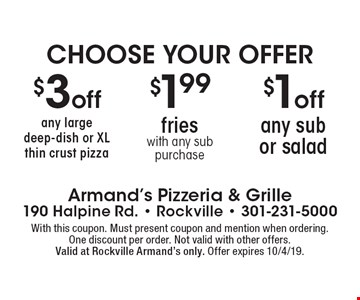 Choose Your Offer. $1off any sub or salad OR $1.99 fries with any sub purchase OR $3 off any large deep-dish or XL thin crust pizza. With this coupon. Must present coupon and mention when ordering.One discount per order. Not valid with other offers.Valid at Rockville Armand's only. Offer expires 10/4/19.