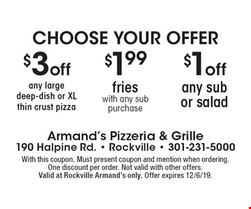 Choose Your Offer. $1off any sub or salad OR $1.99 fries with any sub purchase OR $3 off any large deep-dish or XL thin crust pizza. With this coupon. Must present coupon and mention when ordering.One discount per order. Not valid with other offers.Valid at Rockville Armand's only. Offer expires 12/6/19.