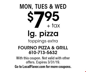 Mon, Tues & Wed $7.95 + tax lg. pizza toppings extra. With this coupon. Not valid with other offers. Expires 3/31/19. Go to LocalFlavor.com for more coupons.