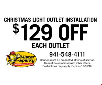 Christmas Light Outlet Installation. $129 off each outlet. Coupon must be presented at time of service. Cannot be combined with other offers. Restrictions may apply. Expires 12/31/19.