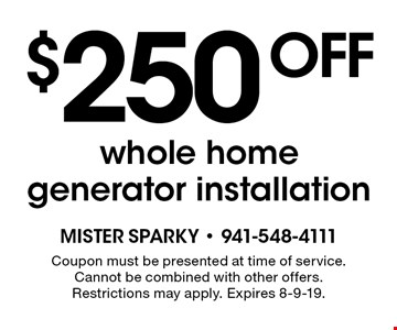 $250 off whole home generator installation. Coupon must be presented at time of service. Cannot be combined with other offers. Restrictions may apply. Expires 8-9-19.