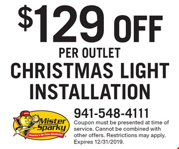 $129 off Christmas light installation per outlet. Coupon must be presented at time of service. Cannot be combined with other offers. Restrictions may apply. Expires 12/31/2019.