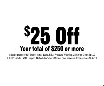 $25 Off Your total of $250 or more. Must be presented at time of initial quote. P.S.I. Pressure Washing & Exterior Cleaning LLC 908-328-2582 - With Coupon. Not valid w/other offers or prior services. Offer expires 12/6/19.