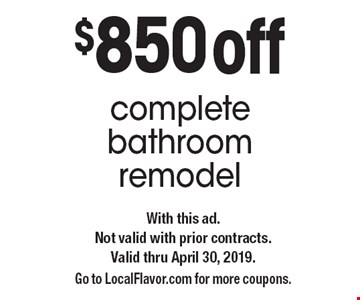 $850 off complete bathroom remodel. With this ad. Not valid with prior contracts.Valid thru April 30, 2019. Go to LocalFlavor.com for more coupons. 4-30-19.