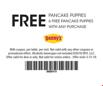 Free pancake puppies. 6 Free pancake puppies with any purchase. With coupon, per table, per visit. Not valid with any other coupons or promotional offers. Alcoholic beverages not included. ©2018 DFO, LLC. Offer valid for dine in only. Not valid for online orders. Offer ends 3-31-19.