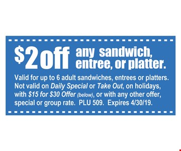 $2 off any sandwich, entree or platter. Valid for up to 6 adult sandwiches, entrees or platters. Not valid on daily special or take out, on holidays, with $15 for $30 offer or with any other offer, special or group rate. PLU 509. Expires 4-30-19.