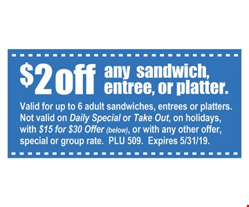 $2 off any sandwich, entree or platter. Valid for up to 6 adult sandwiches, entrees or platters. Not valid on daily special or take out, on holidays, with $15 for $30 offer or with any other offer, special or group rate. PLU 509. Expires 5-31-19.